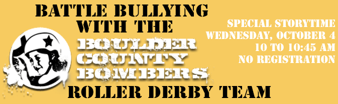 Join us for a special storytime focusing on battling bullying, with readers from the Boulder County Bombers Roller Derby.