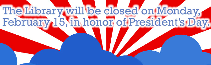 The library will be closed in observance of President's Day.